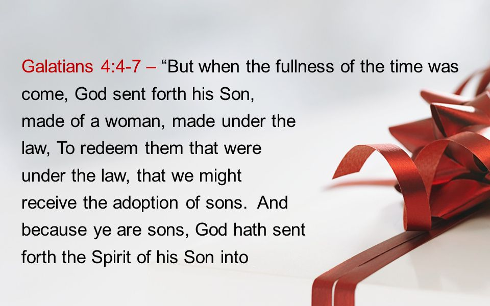 Galatians 4:4-7 – But when the fullness of the time was come, God sent forth his Son, made of a woman, made under the law, To redeem them that were under the law, that we might receive the adoption of sons.
