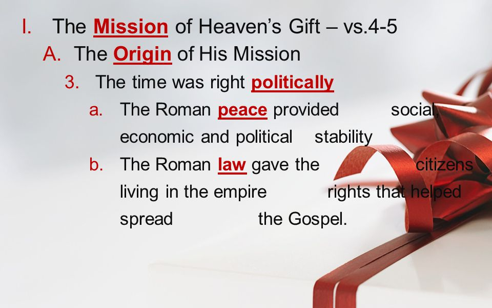 I.The Mission of Heaven's Gift – vs.4-5 A.The Origin of His Mission 3.The time was right politically a.The Roman peace provided social, economic and political stability b.The Roman law gave the citizens living in the empire rights that helped spread the Gospel.