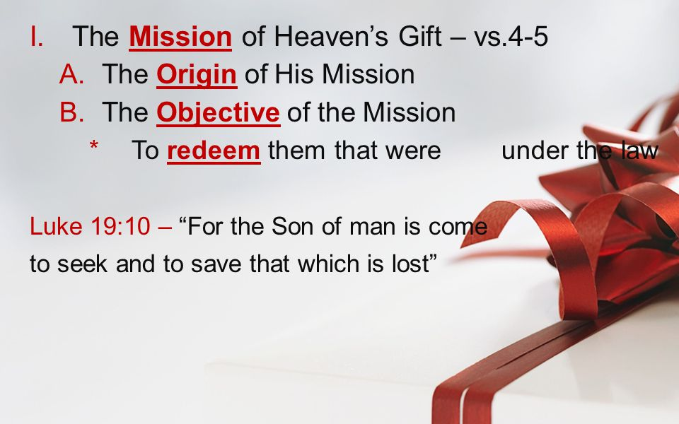 I.The Mission of Heaven's Gift – vs.4-5 A.The Origin of His Mission B.The Objective of the Mission  To redeem them that were under the law Luke 19:10 – For the Son of man is come to seek and to save that which is lost