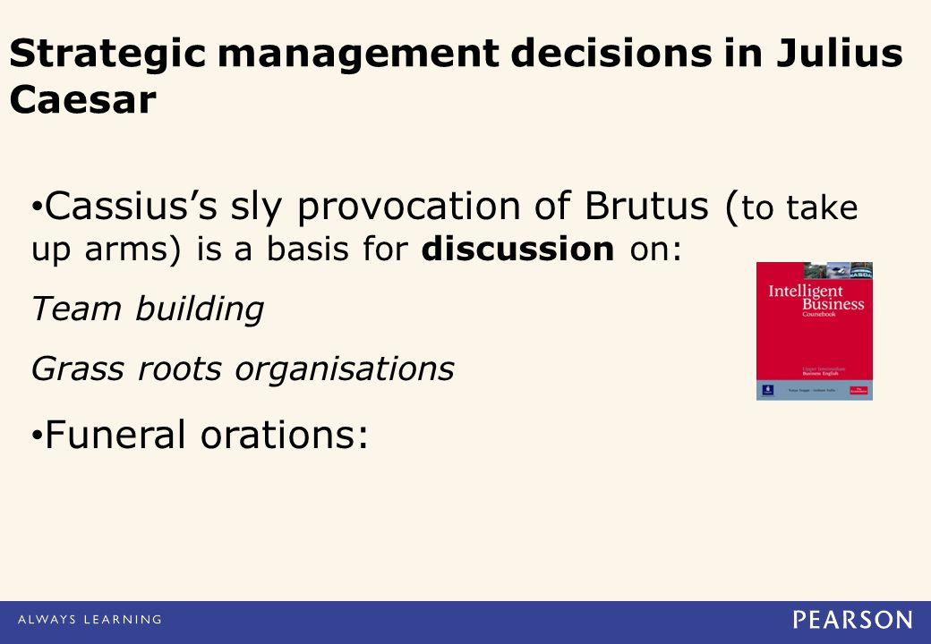Cassius's sly provocation of Brutus ( to take up arms) is a basis for discussion on: Team building Grass roots organisations Funeral orations: Strategic management decisions in Julius Caesar