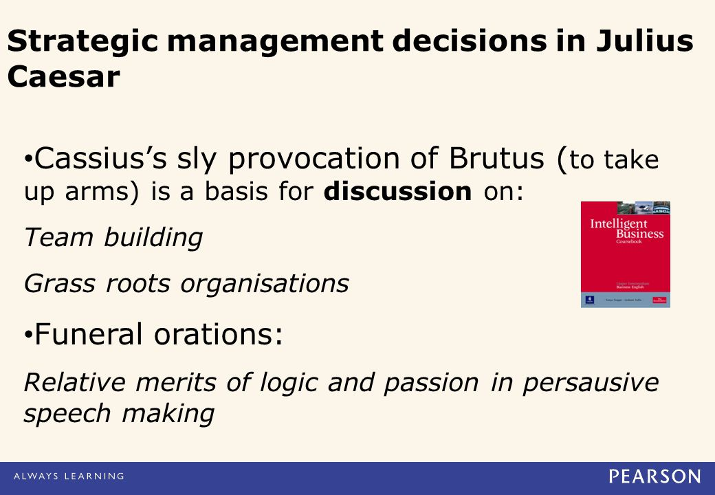 Cassius's sly provocation of Brutus ( to take up arms) is a basis for discussion on: Team building Grass roots organisations Funeral orations: Relative merits of logic and passion in persausive speech making Strategic management decisions in Julius Caesar
