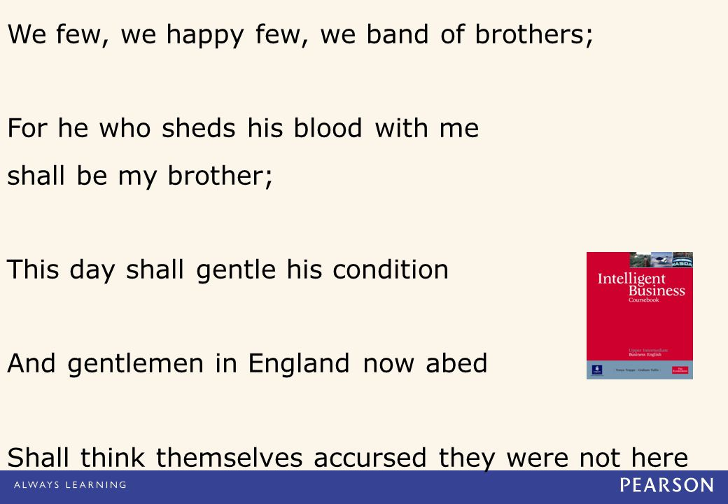We few, we happy few, we band of brothers; For he who sheds his blood with me shall be my brother; This day shall gentle his condition And gentlemen in England now abed Shall think themselves accursed they were not here