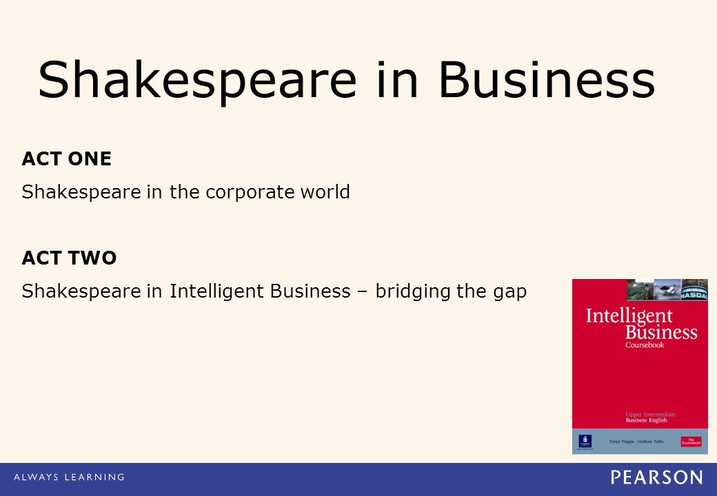 Shakespeare in Business ACT ONE Shakespeare in the corporate world ACT TWO Shakespeare in Intelligent Business – bridging the gap