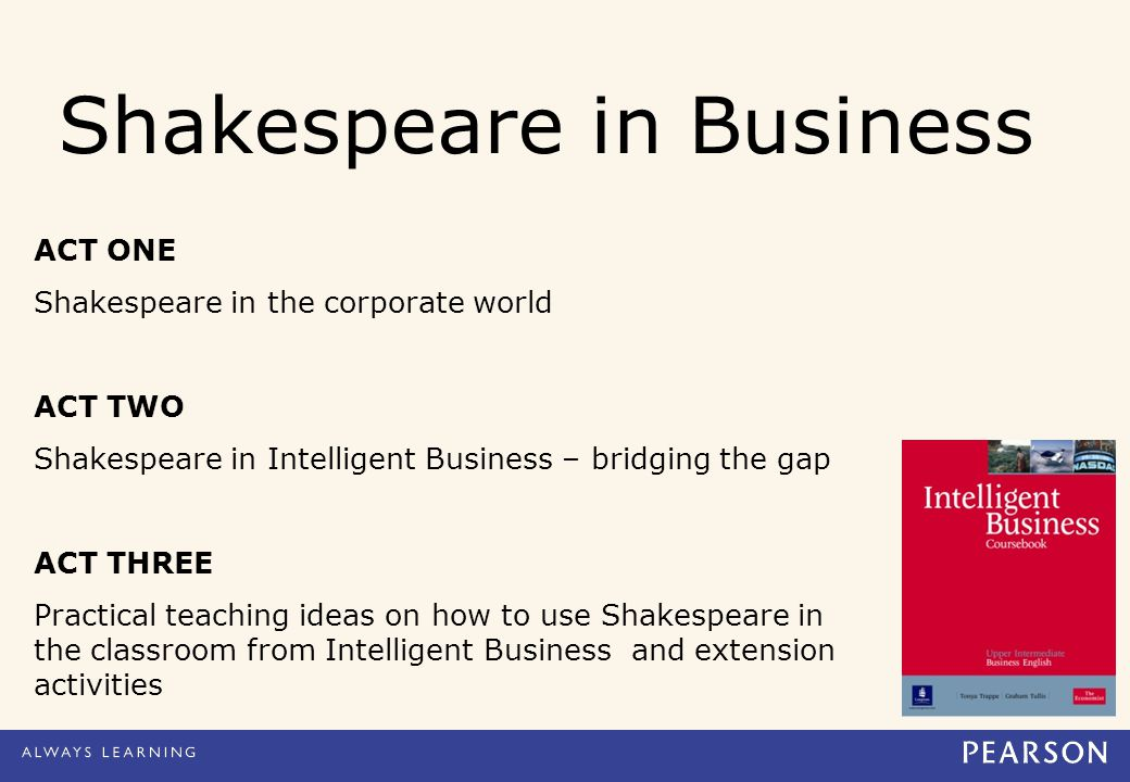 Shakespeare in Business ACT ONE Shakespeare in the corporate world ACT TWO Shakespeare in Intelligent Business – bridging the gap ACT THREE Practical teaching ideas on how to use Shakespeare in the classroom from Intelligent Business and extension activities