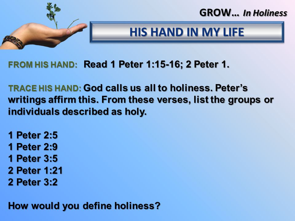 FROM HIS HAND: Read 1 Peter 1:15-16; 2 Peter 1.TRACE HIS HAND: God calls us all to holiness.