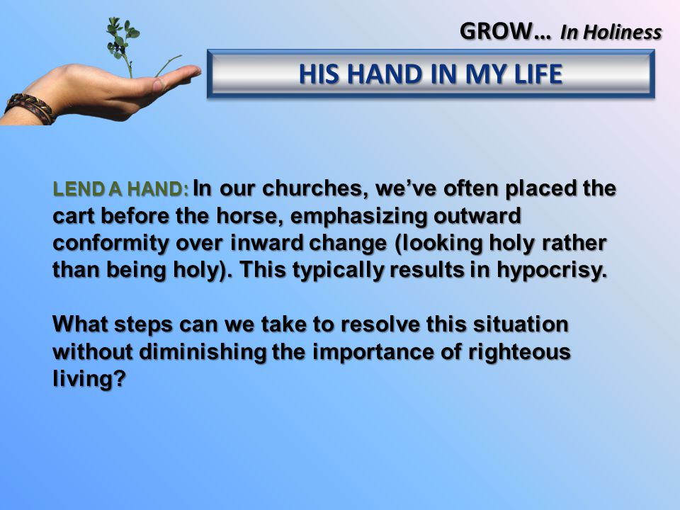 LEND A HAND: In our churches, we've often placed the cart before the horse, emphasizing outward conformity over inward change (looking holy rather than being holy).