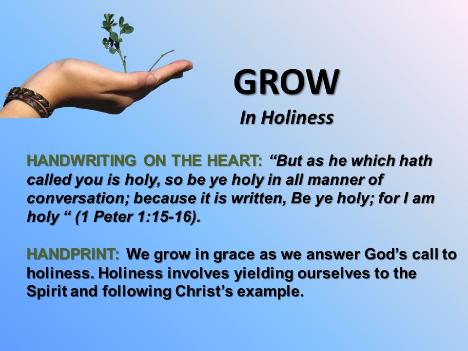 GROW In Holiness HANDWRITING ON THE HEART: But as he which hath called you is holy, so be ye holy in all manner of conversation; because it is written, Be ye holy; for I am holy (1 Peter 1:15-16).
