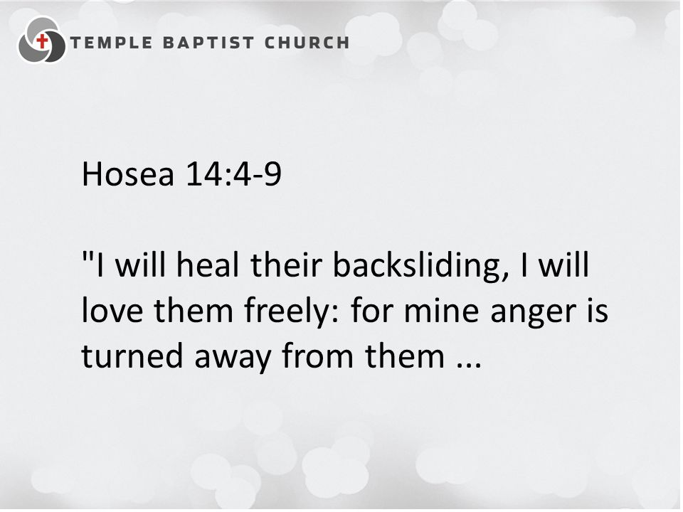 Hosea 14:4-9 I will heal their backsliding, I will love them freely: for mine anger is turned away from them...