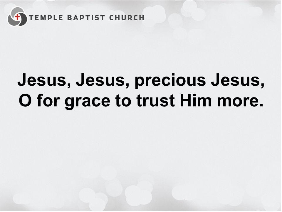 Jesus, Jesus, precious Jesus, O for grace to trust Him more.