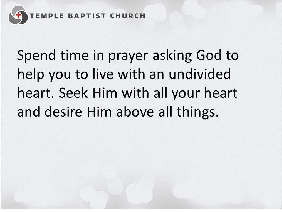 Spend time in prayer asking God to help you to live with an undivided heart.