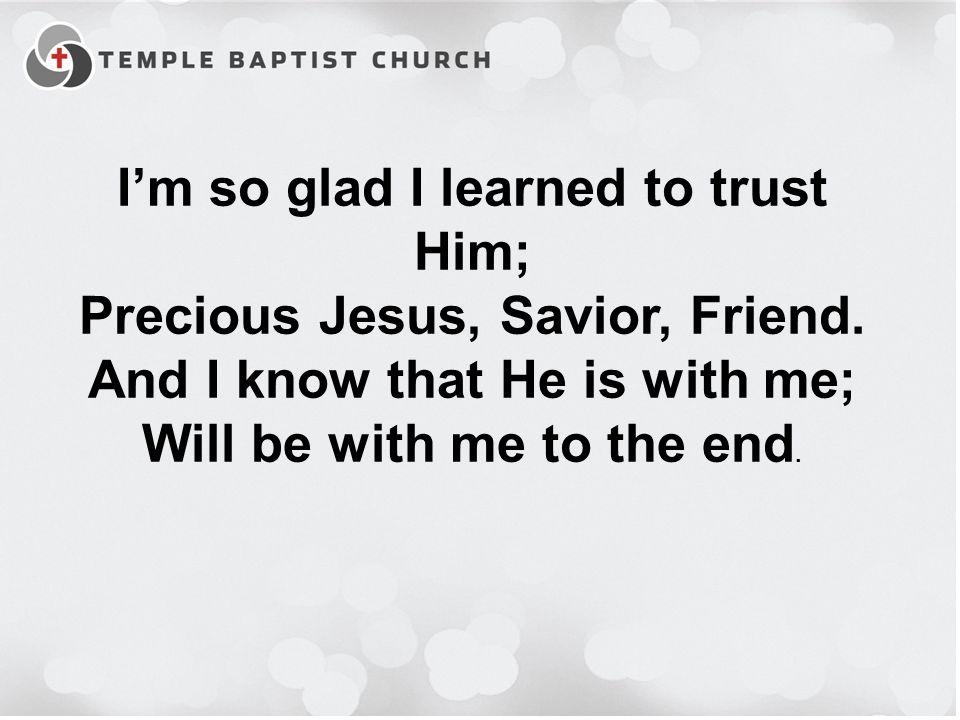 I'm so glad I learned to trust Him; Precious Jesus, Savior, Friend.