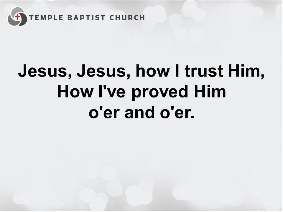 Jesus, Jesus, how I trust Him, How I ve proved Him o er and o er.