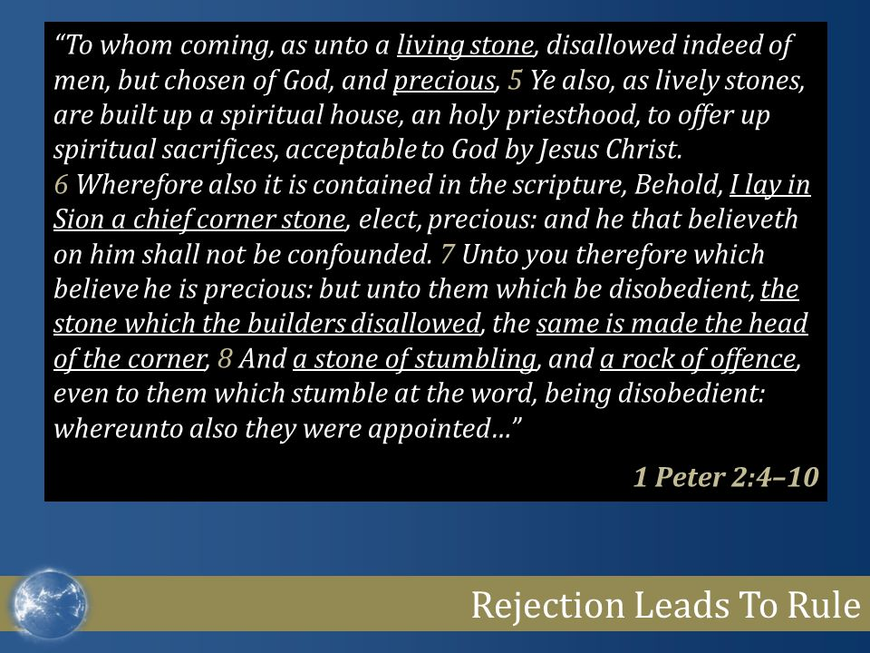 "Rejection Leads To Rule ""To whom coming, as unto a living stone, disallowed indeed of men, but chosen of God, and precious, 5 Ye also, as lively stone"