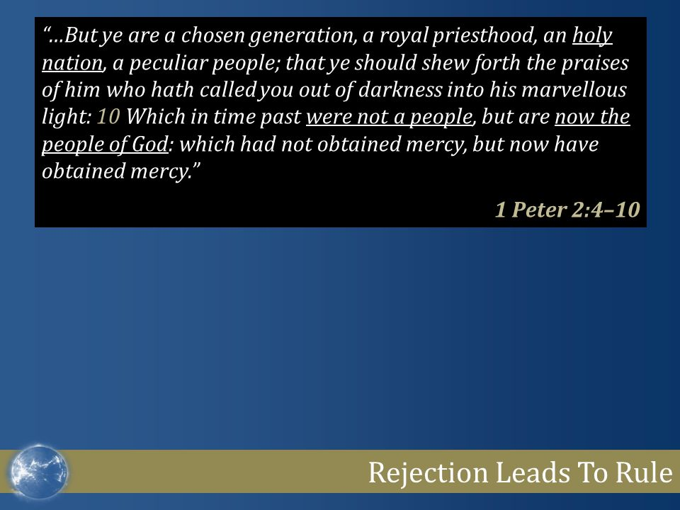 "Rejection Leads To Rule ""…But ye are a chosen generation, a royal priesthood, an holy nation, a peculiar people; that ye should shew forth the praises"