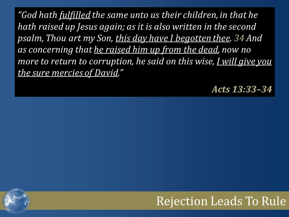 "Rejection Leads To Rule ""God hath fulfilled the same unto us their children, in that he hath raised up Jesus again; as it is also written in the secon"