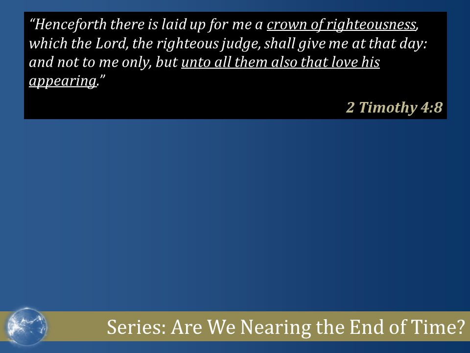 "Series: Are We Nearing the End of Time? ""Henceforth there is laid up for me a crown of righteousness, which the Lord, the righteous judge, shall give"