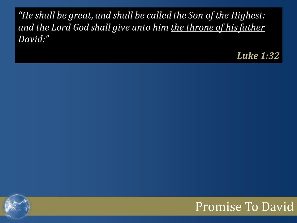 "Promise To David ""He shall be great, and shall be called the Son of the Highest: and the Lord God shall give unto him the throne of his father David:"""