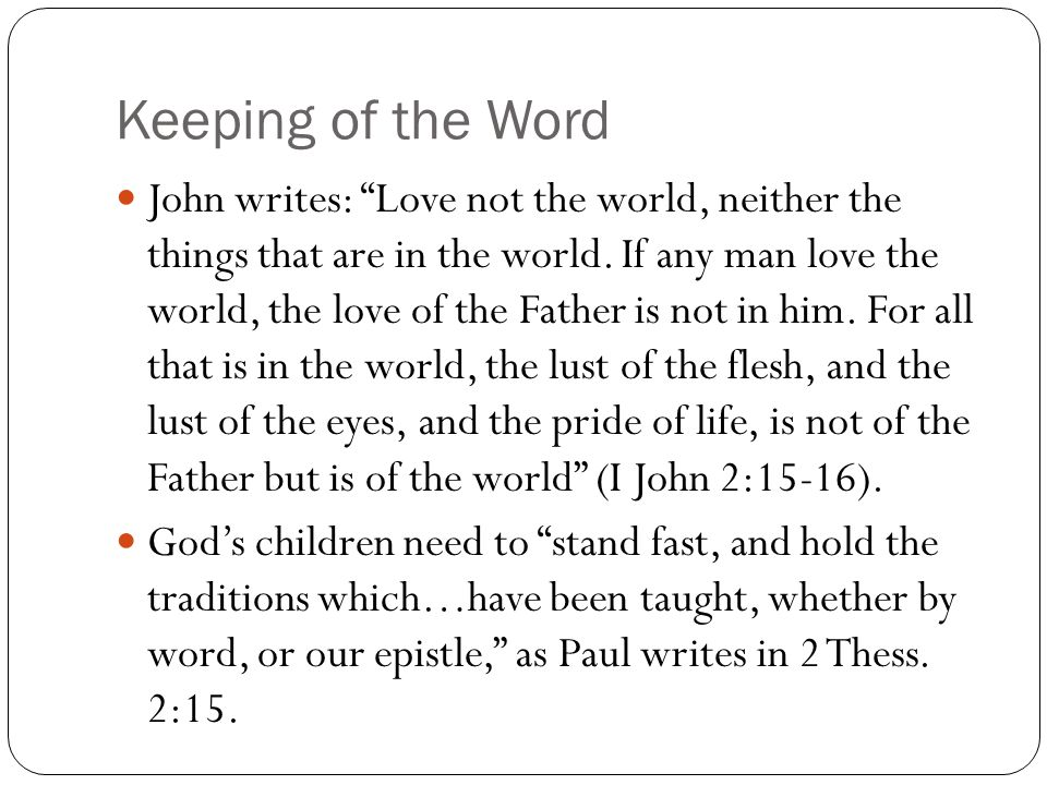 Keeping of the Word John writes: Love not the world, neither the things that are in the world.