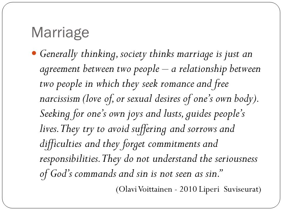 Marriage Generally thinking, society thinks marriage is just an agreement between two people – a relationship between two people in which they seek romance and free narcissism (love of, or sexual desires of one's own body).