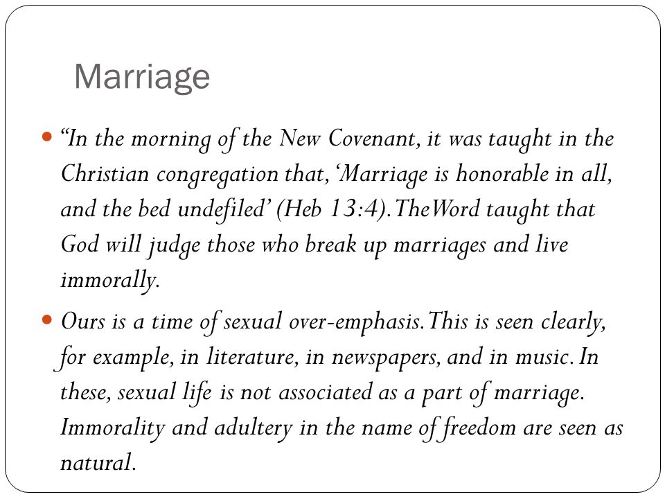 Marriage In the morning of the New Covenant, it was taught in the Christian congregation that, 'Marriage is honorable in all, and the bed undefiled' (Heb 13:4).