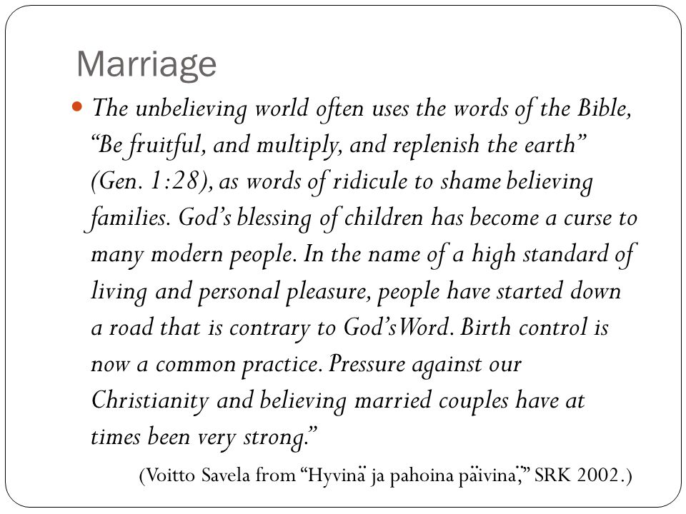 Marriage The unbelieving world often uses the words of the Bible, Be fruitful, and multiply, and replenish the earth (Gen.