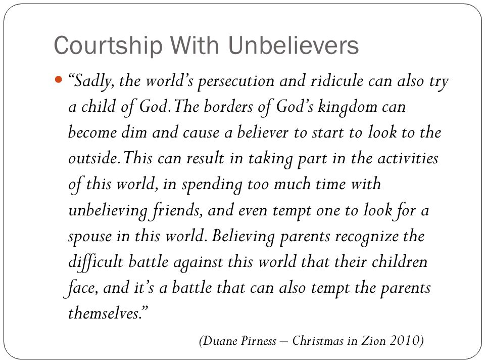 Courtship With Unbelievers Sadly, the world's persecution and ridicule can also try a child of God.