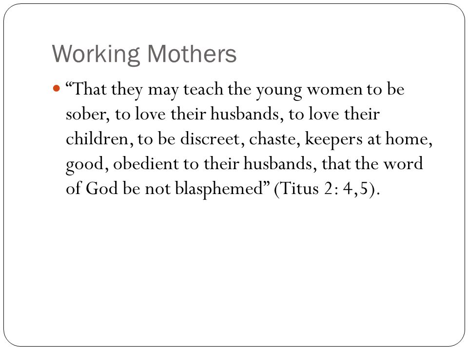 Working Mothers That they may teach the young women to be sober, to love their husbands, to love their children, to be discreet, chaste, keepers at home, good, obedient to their husbands, that the word of God be not blasphemed (Titus 2: 4,5).