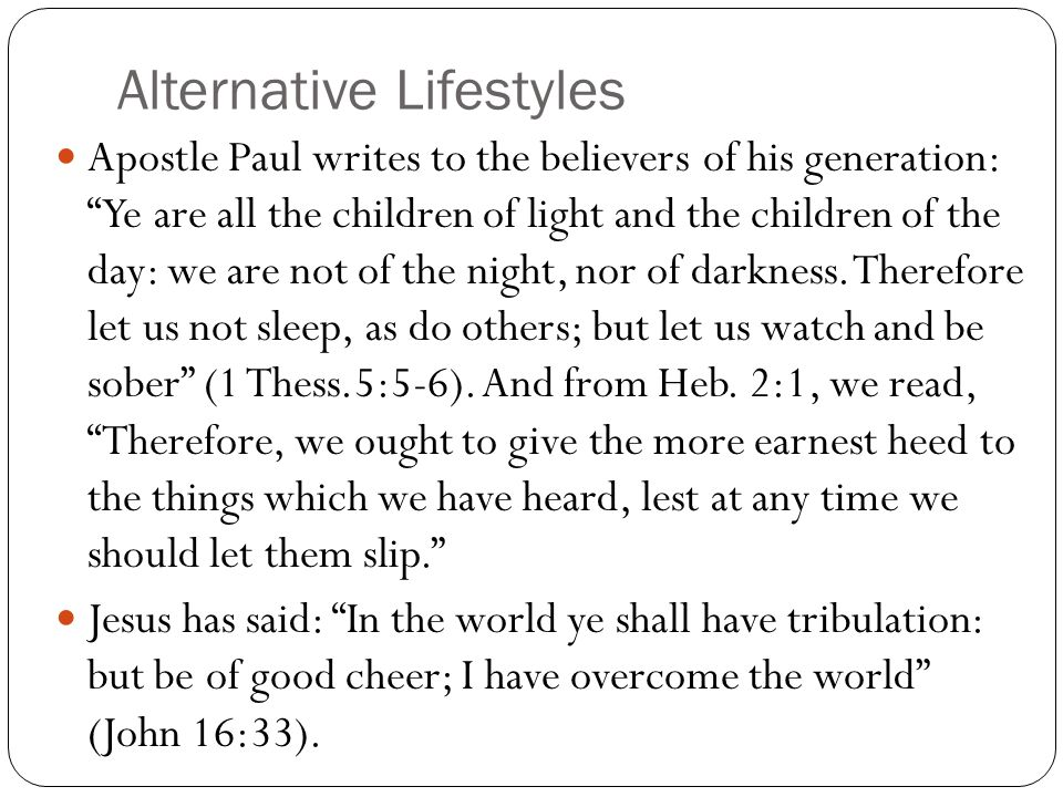 Alternative Lifestyles Apostle Paul writes to the believers of his generation: Ye are all the children of light and the children of the day: we are not of the night, nor of darkness.