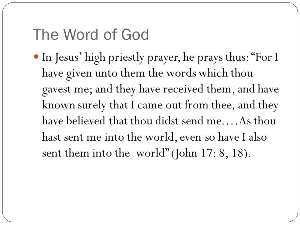 The Word of God In Jesus' high priestly prayer, he prays thus: For I have given unto them the words which thou gavest me; and they have received them, and have known surely that I came out from thee, and they have believed that thou didst send me.…As thou hast sent me into the world, even so have I also sent them into the world (John 17: 8, 18).