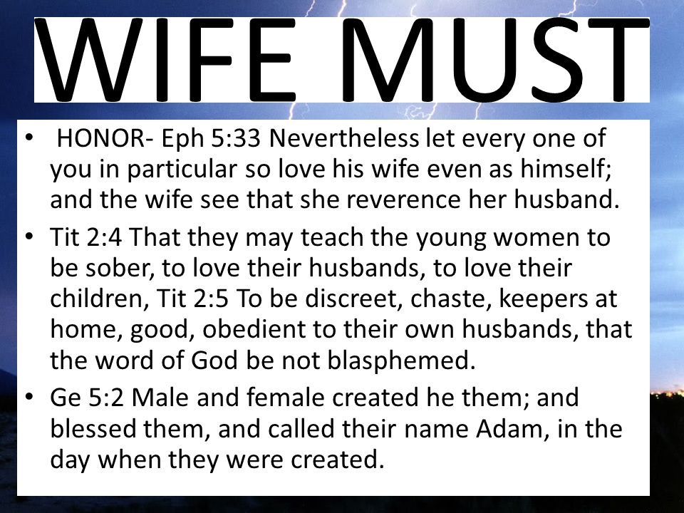 HONOR- Eph 5:33 Nevertheless let every one of you in particular so love his wife even as himself; and the wife see that she reverence her husband.