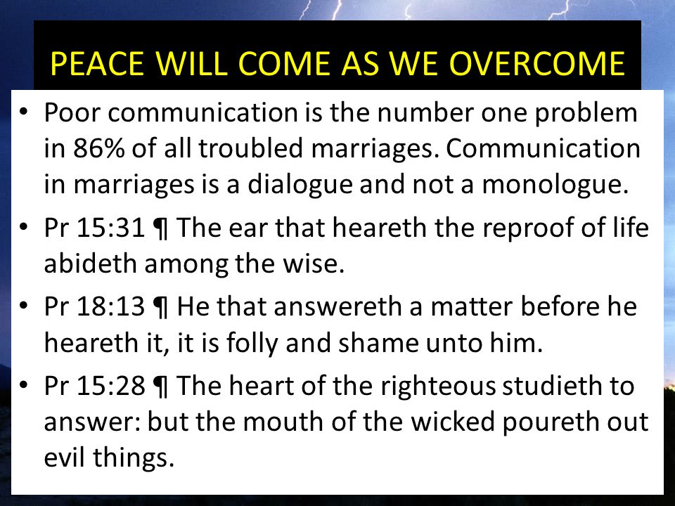 PEACE WILL COME AS WE OVERCOME Poor communication is the number one problem in 86% of all troubled marriages.