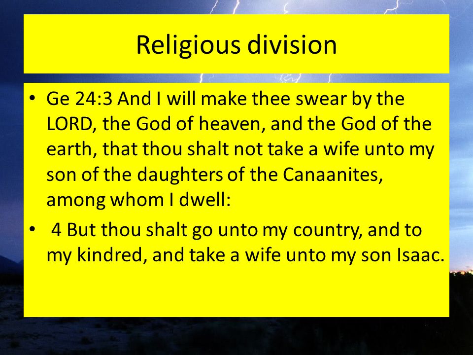 Religious division Ge 24:3 And I will make thee swear by the LORD, the God of heaven, and the God of the earth, that thou shalt not take a wife unto my son of the daughters of the Canaanites, among whom I dwell: 4 But thou shalt go unto my country, and to my kindred, and take a wife unto my son Isaac.