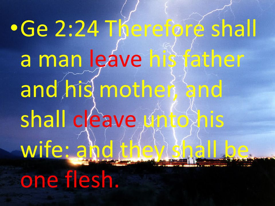 Ge 2:24 Therefore shall a man leave his father and his mother, and shall cleave unto his wife: and they shall be one flesh.