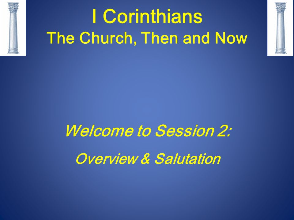 I Corinthians The Church, Then and Now Session 2 – Outline Ancient Corinth: city, people, church and Paul I Corinthians:purposes, outline, thesis Salutation1:1-9