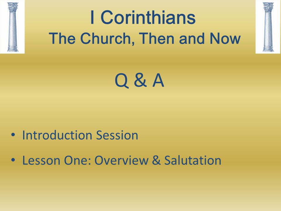 I Corinthians The Church, Then and Now Q & A Introduction Session Lesson One: Overview & Salutation
