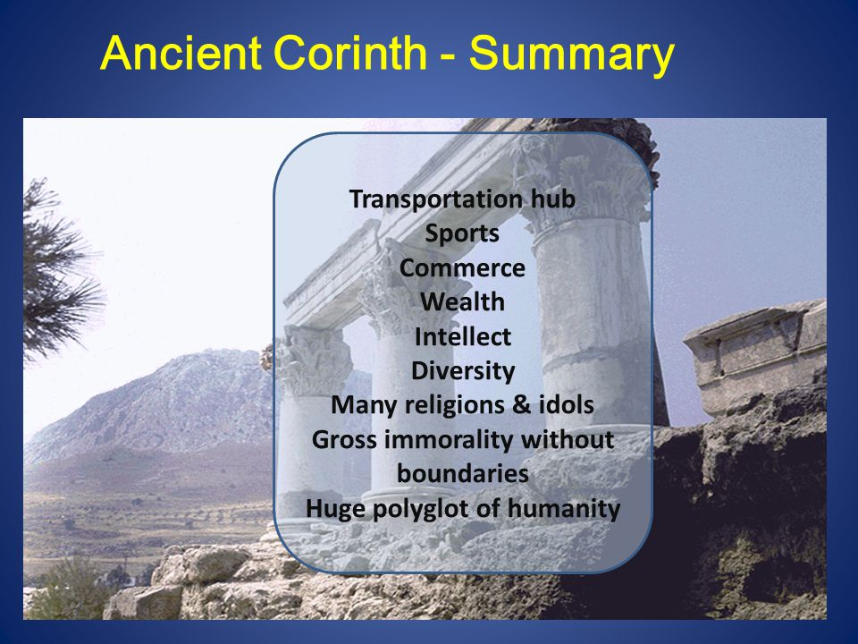 Paul & Corinth After Acts 18 A letter from Paul to Corinth (5:9) The Previous Letter (A) Visitors from Chloe s household (1:11) Report of Church division A letter from Corinth to Paul (7:1, etc.) Questions about conflicting views Paul sends Timothy to Corinth (4:17 - 16:10) Visitors to Paul - Stephanas, Fortunatus, Achaicus (16:17) Second report of Church division 1 Corinthians is written ~ AD 53 or 54 (B) Paul visits Corinth briefly (2 C 2:1) - The Painful Visit Corinthians expect Paul to return soon (2 C 1:15-16) A third letter from Paul to Corinth (2 C 2:3) – The Severe Letter (C) Titus sent to Corinth (2 C 7:6-14) Titus brings good news to Paul in Macedonia (2 C 2:13; 7:7) 2 Corinthians is written ~AD 55-56 (D)