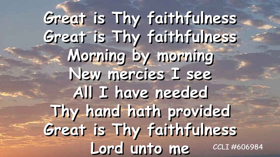 Great is Thy faithfulness Morning by morning New mercies I see All I have needed Thy hand hath provided Great is Thy faithfulness Lord unto me Great is Thy faithfulness Morning by morning New mercies I see All I have needed Thy hand hath provided Great is Thy faithfulness Lord unto me CCLI #606984