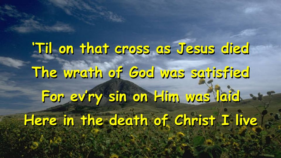 'Til on that cross as Jesus died The wrath of God was satisfied For ev'ry sin on Him was laid Here in the death of Christ I live 'Til on that cross as Jesus died The wrath of God was satisfied For ev'ry sin on Him was laid Here in the death of Christ I live