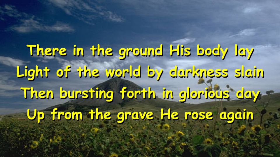 There in the ground His body lay Light of the world by darkness slain Then bursting forth in glorious day Up from the grave He rose again There in the ground His body lay Light of the world by darkness slain Then bursting forth in glorious day Up from the grave He rose again