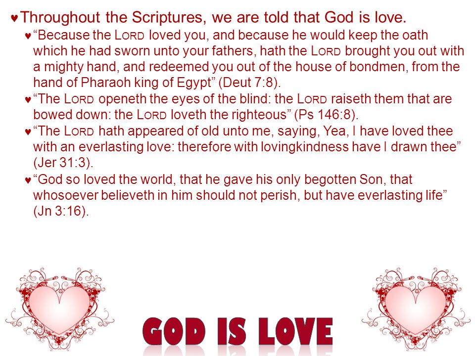 "Throughout the Scriptures, we are told that God is love. ""Because the L ORD loved you, and because he would keep the oath which he had sworn unto your"