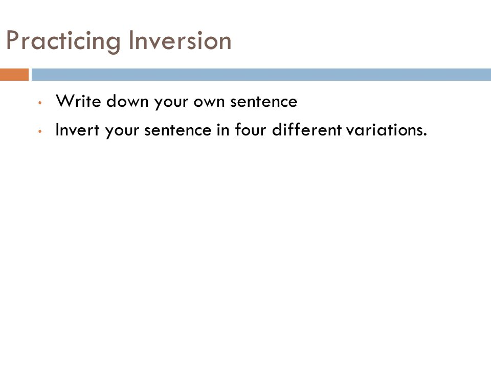 Practicing Inversion Write down your own sentence Invert your sentence in four different variations.