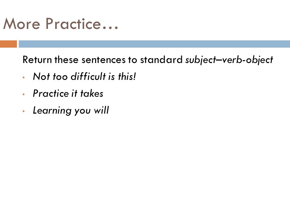 More Practice… Return these sentences to standard subject–verb-object Not too difficult is this.