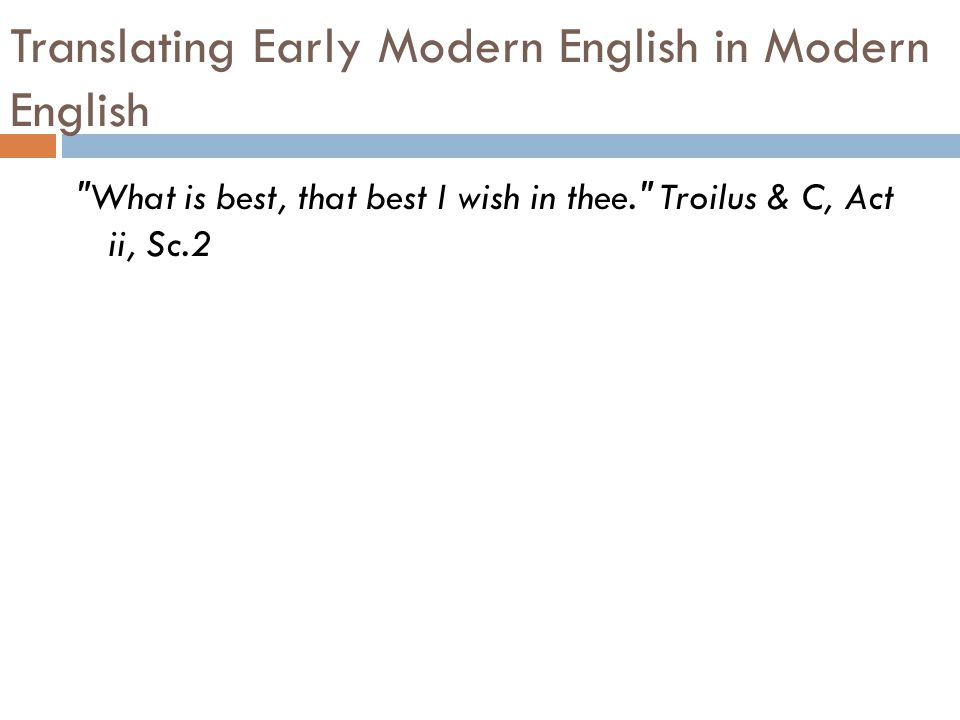 Translating Early Modern English in Modern English What is best, that best I wish in thee. Troilus & C, Act ii, Sc.2