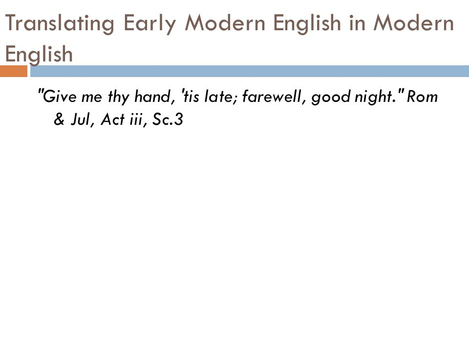 Translating Early Modern English in Modern English Give me thy hand, tis late; farewell, good night. Rom & Jul, Act iii, Sc.3