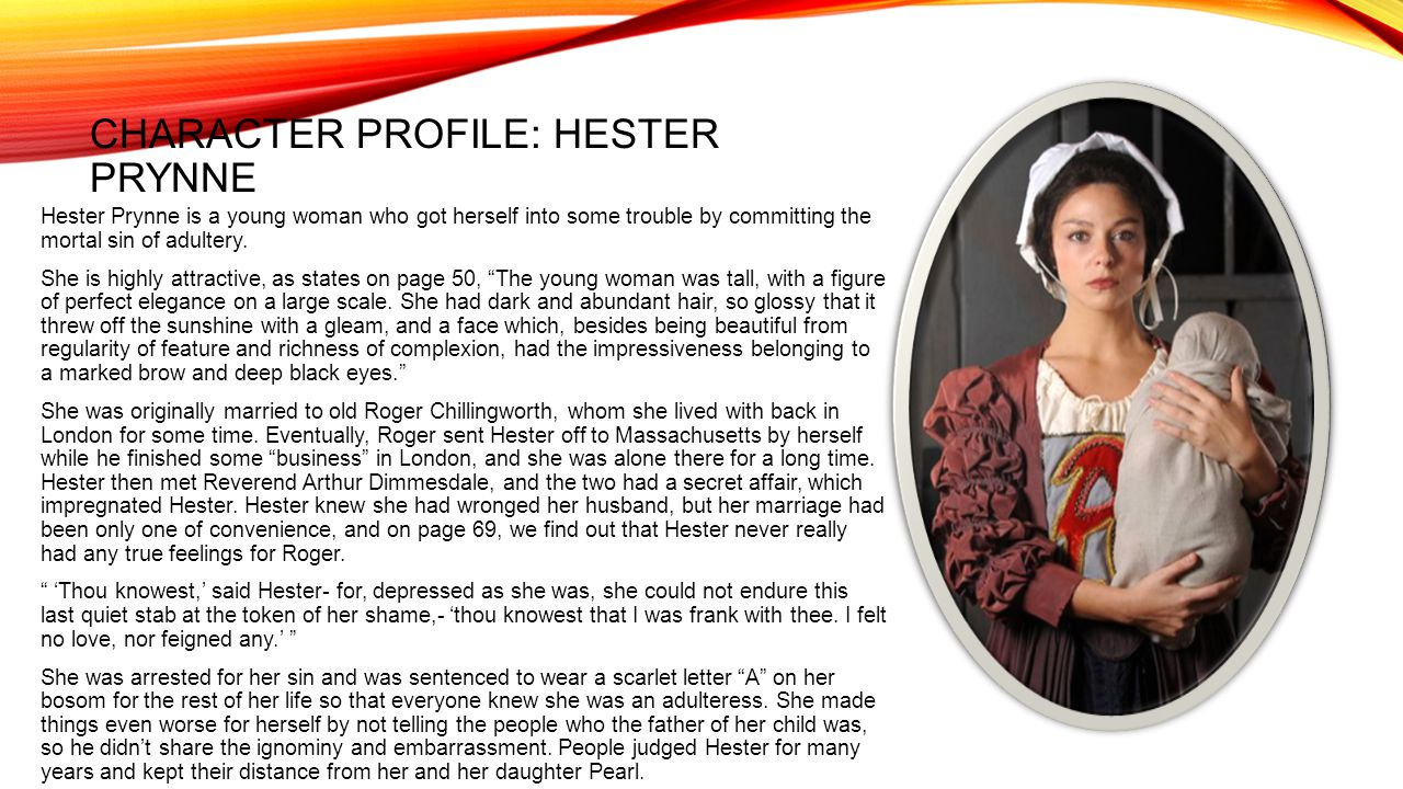 CHARACTER PROFILE: HESTER PRYNNE Hester Prynne is a young woman who got herself into some trouble by committing the mortal sin of adultery.