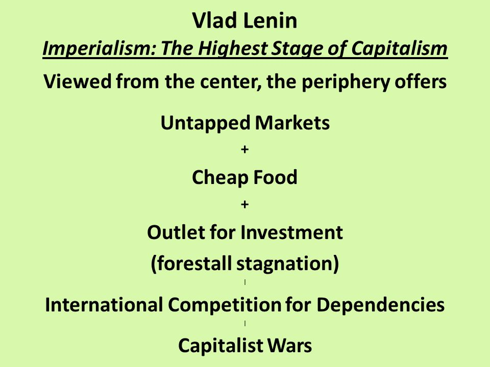 Vlad Lenin Imperialism: The Highest Stage of Capitalism Viewed from the center, the periphery offers Untapped Markets + Cheap Food + Outlet for Investment (forestall stagnation) | International Competition for Dependencies | Capitalist Wars