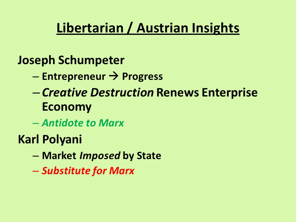 Libertarian / Austrian Insights Joseph Schumpeter – Entrepreneur  Progress – Creative Destruction Renews Enterprise Economy – Antidote to Marx Karl Polyani – Market Imposed by State – Substitute for Marx