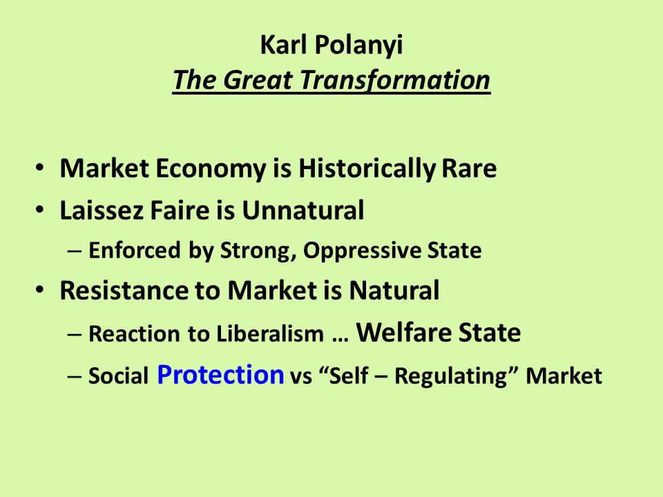 Karl Polanyi The Great Transformation Market Economy is Historically Rare Laissez Faire is Unnatural – Enforced by Strong, Oppressive State Resistance to Market is Natural – Reaction to Liberalism … Welfare State – Social Protection vs Self – Regulating Market