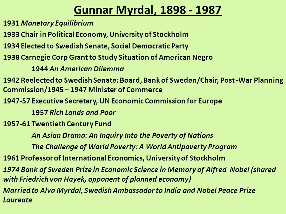 Gunnar Myrdal, 1898 - 1987 1931 Monetary Equilibrium 1933 Chair in Political Economy, University of Stockholm 1934 Elected to Swedish Senate, Social Democratic Party 1938 Carnegie Corp Grant to Study Situation of American Negro 1944 An American Dilemma 1942 Reelected to Swedish Senate: Board, Bank of Sweden/Chair, Post -War Planning Commission/1945 – 1947 Minister of Commerce 1947-57 Executive Secretary, UN Economic Commission for Europe 1957 Rich Lands and Poor 1957-61 Twentieth Century Fund An Asian Drama: An Inquiry Into the Poverty of Nations The Challenge of World Poverty: A World Antipoverty Program 1961 Professor of International Economics, University of Stockholm 1974 Bank of Sweden Prize in Economic Science in Memory of Alfred Nobel (shared with Friedrich von Hayek, opponent of planned economy) Married to Alva Myrdal, Swedish Ambassador to India and Nobel Peace Prize Laureate