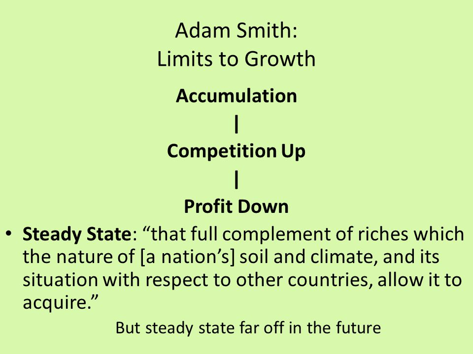 Adam Smith: Limits to Growth Accumulation | Competition Up | Profit Down Steady State: that full complement of riches which the nature of [a nation's] soil and climate, and its situation with respect to other countries, allow it to acquire. But steady state far off in the future